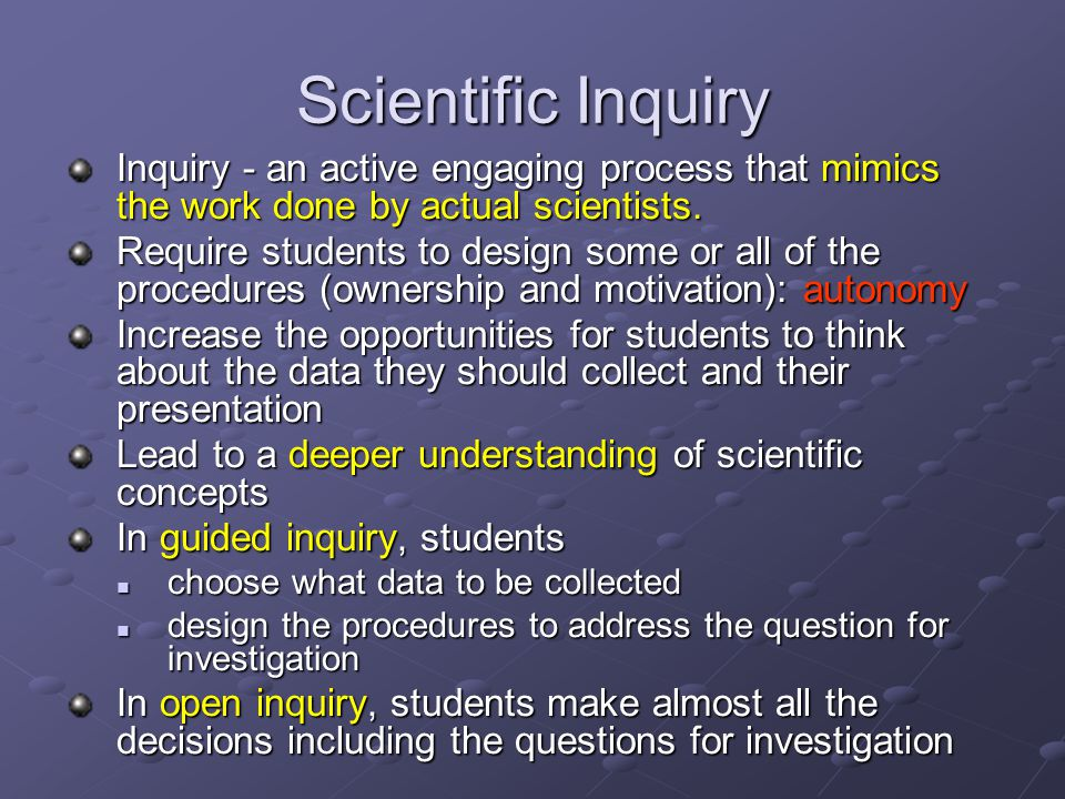 Scientific Inquiry Inquiry - an active engaging process that mimics the work done by actual scientists.