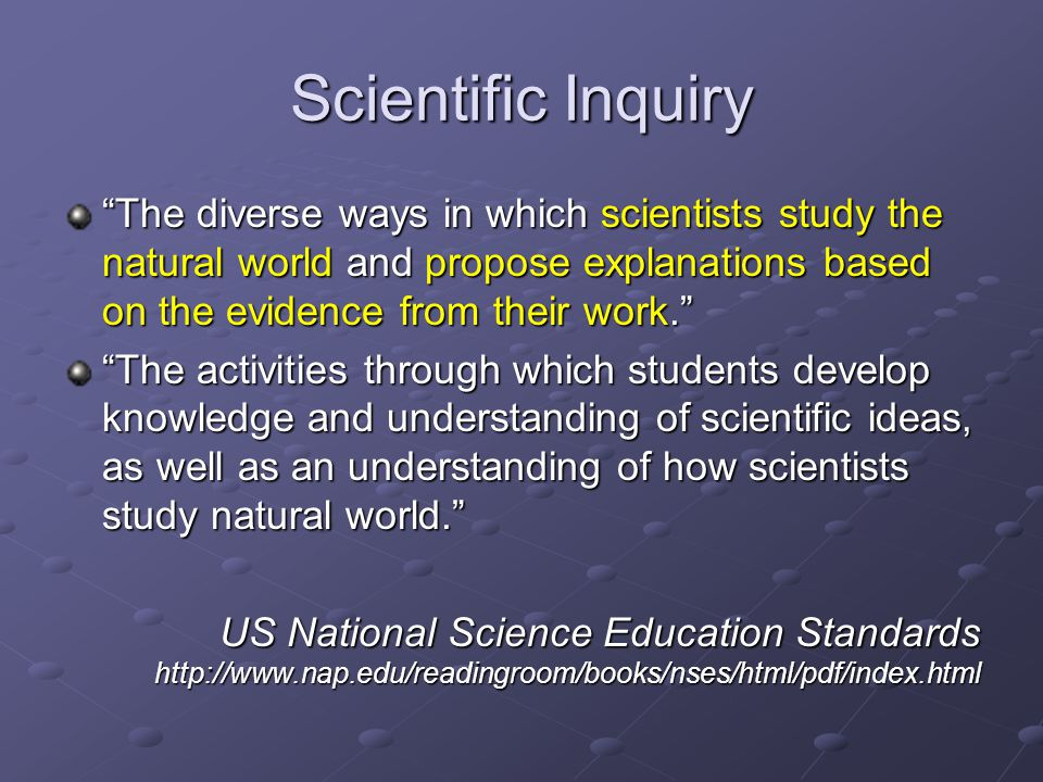 Scientific Inquiry The diverse ways in which scientists study the natural world and propose explanations based on the evidence from their work.
