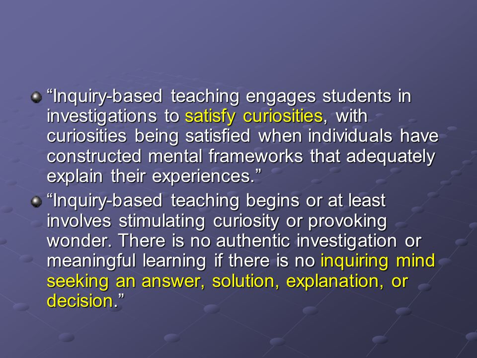 Inquiry-based teaching engages students in investigations to satisfy curiosities, with curiosities being satisfied when individuals have constructed mental frameworks that adequately explain their experiences.