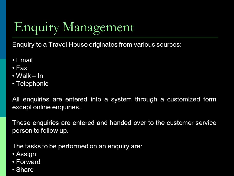Enquiry Management Enquiry to a Travel House originates from various sources: Email. Fax. Walk – In.