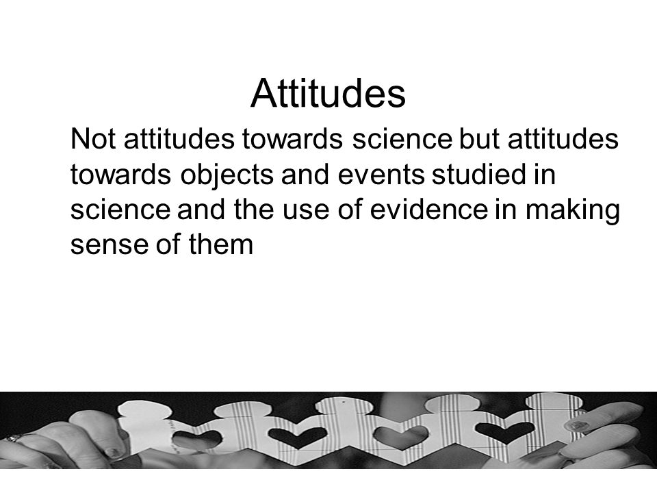 Attitudes Not attitudes towards science but attitudes towards objects and events studied in science and the use of evidence in making sense of them.