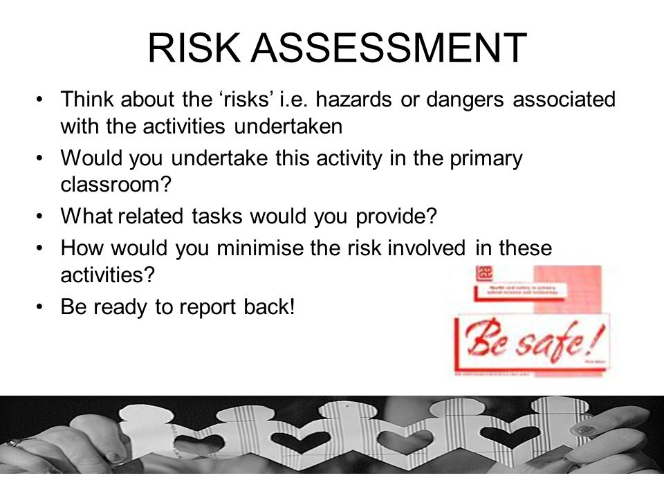RISK ASSESSMENT Think about the 'risks' i.e. hazards or dangers associated with the activities undertaken.
