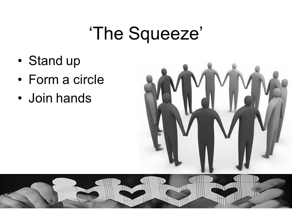 'The Squeeze' Stand up Form a circle Join hands
