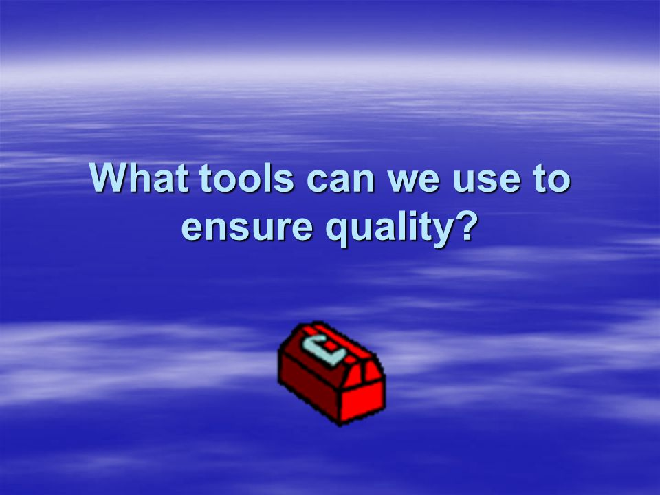 What tools can we use to ensure quality