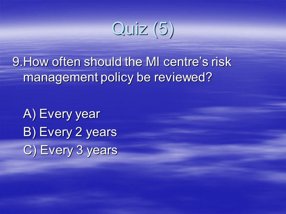 Quiz (5) 9. How often should the MI centre's risk management policy be reviewed A) Every year. B) Every 2 years.