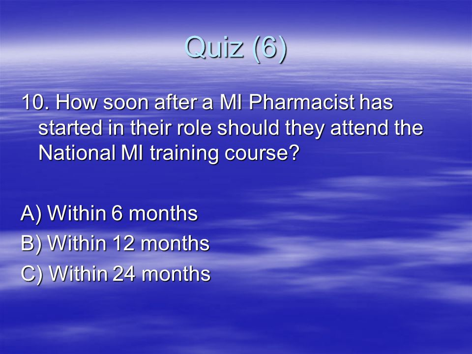 Quiz (6) 10. How soon after a MI Pharmacist has started in their role should they attend the National MI training course