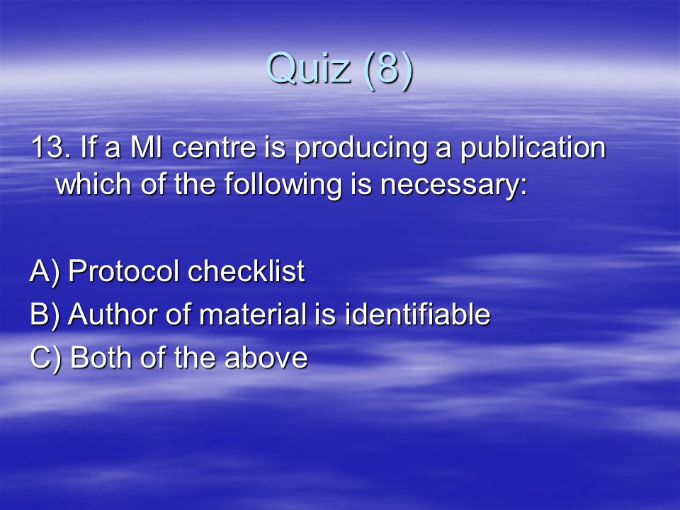 Quiz (8) 13. If a MI centre is producing a publication which of the following is necessary: A) Protocol checklist.