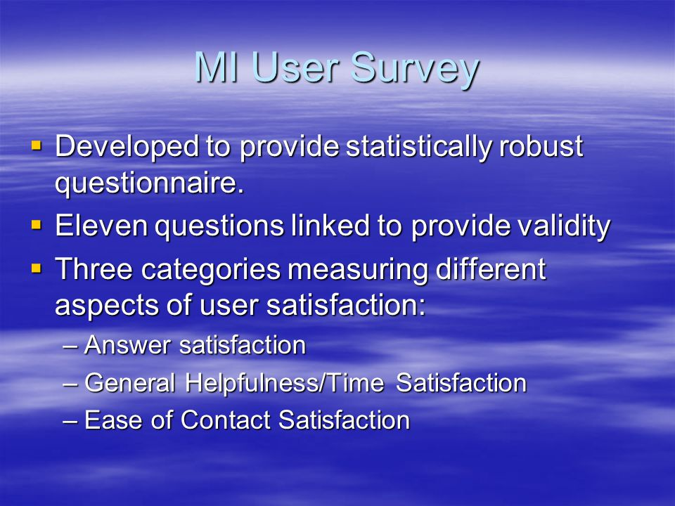 MI User Survey Developed to provide statistically robust questionnaire. Eleven questions linked to provide validity.