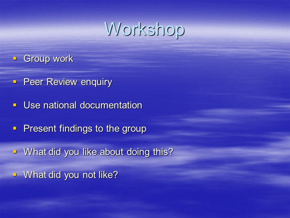 Workshop Group work Peer Review enquiry Use national documentation