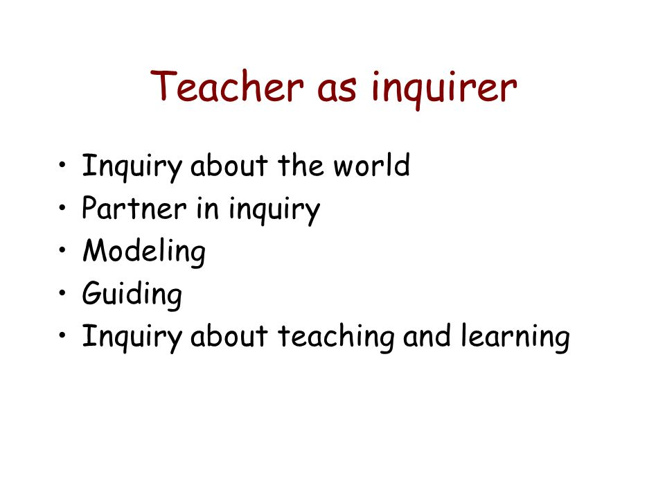 Teacher as inquirer Inquiry about the world Partner in inquiry