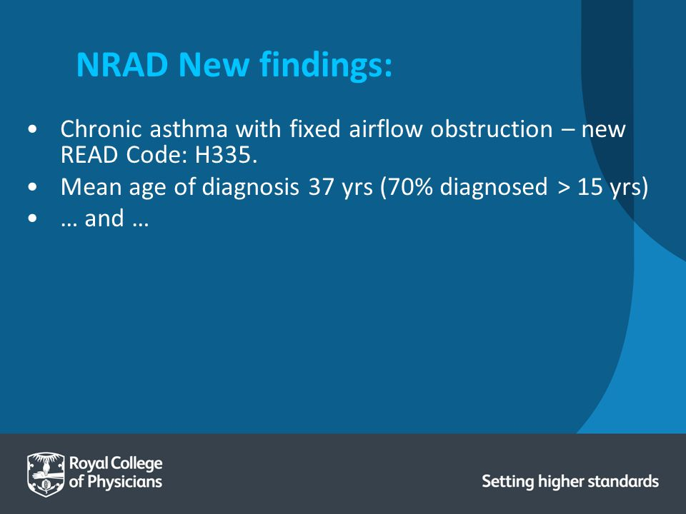 NRAD New findings: Chronic asthma with fixed airflow obstruction – new READ Code: H335. Mean age of diagnosis 37 yrs (70% diagnosed > 15 yrs)