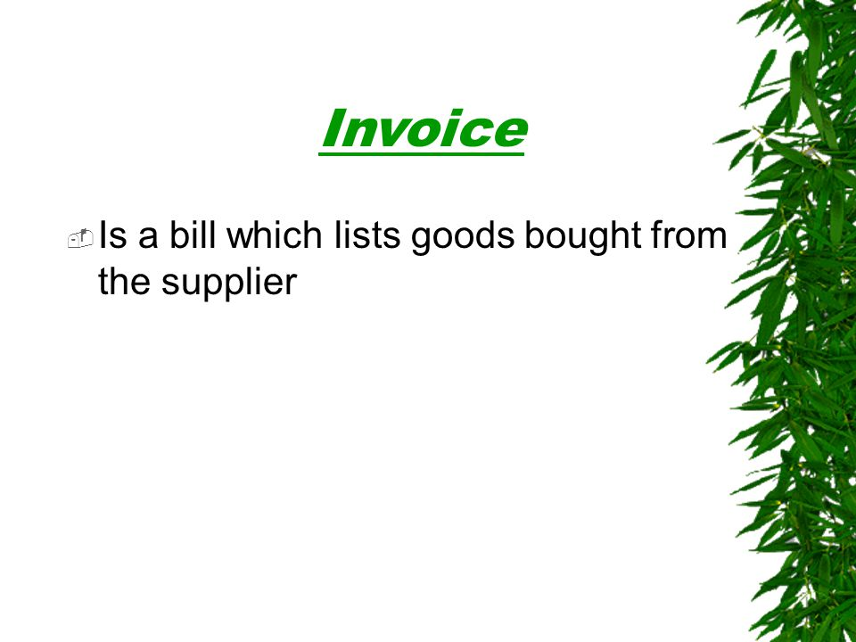 Invoice Is a bill which lists goods bought from the supplier