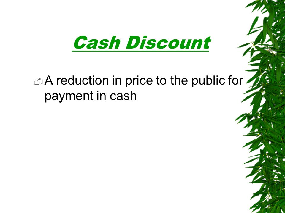 Cash Discount A reduction in price to the public for payment in cash