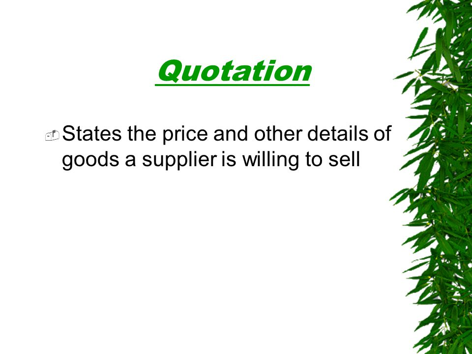 Quotation States the price and other details of goods a supplier is willing to sell