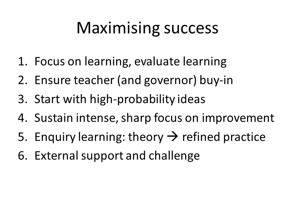 Maximising success Focus on learning, evaluate learning