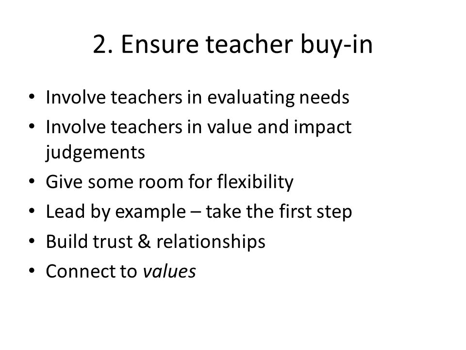 2. Ensure teacher buy-in Involve teachers in evaluating needs