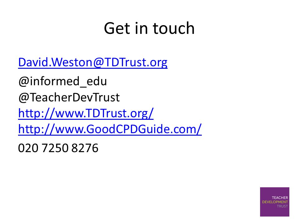 Get in touch David.Weston@TDTrust.org @informed_edu @TeacherDevTrust http://www.TDTrust.org/ http://www.GoodCPDGuide.com/ 020 7250 8276