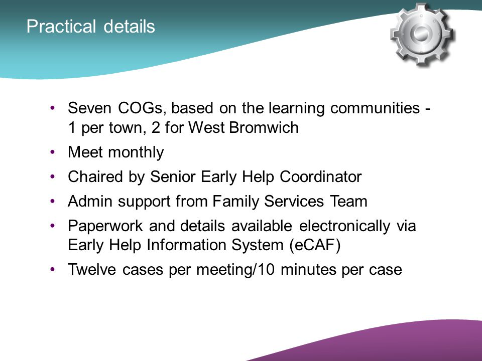Practical details Seven COGs, based on the learning communities - 1 per town, 2 for West Bromwich.
