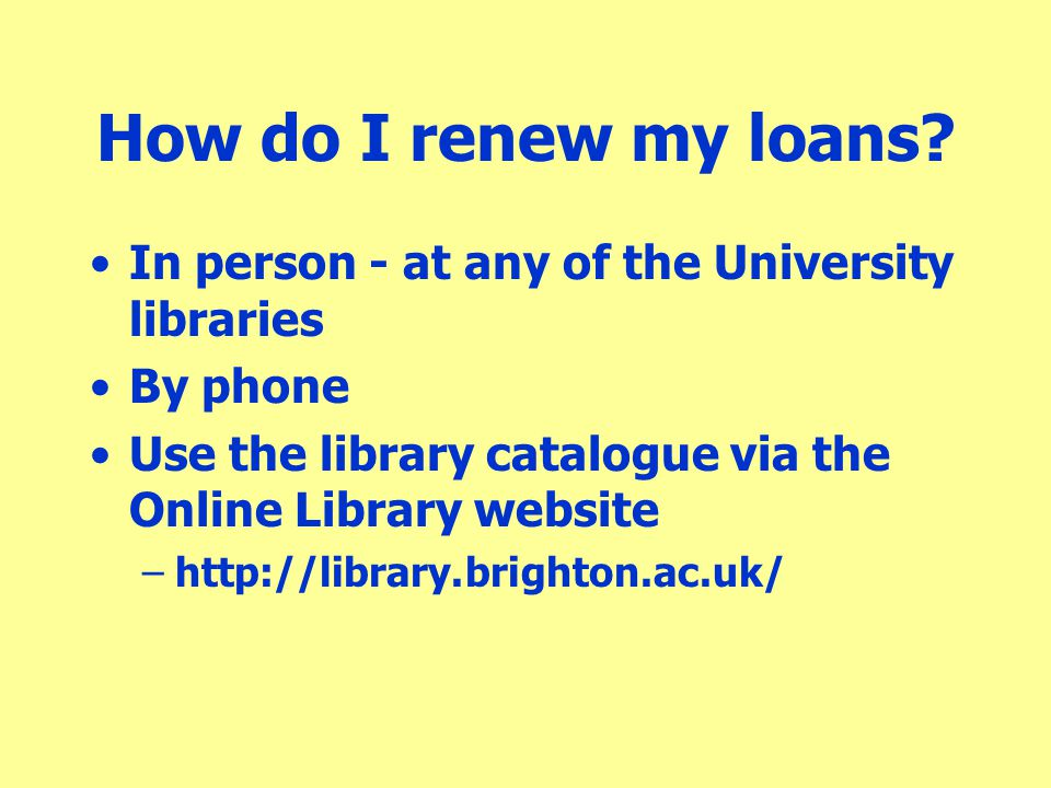 How do I renew my loans In person - at any of the University libraries. By phone. Use the library catalogue via the Online Library website.