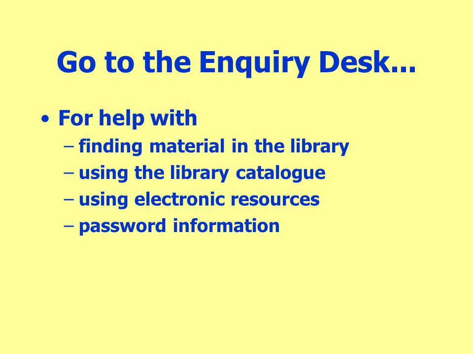 Go to the Enquiry Desk... For help with