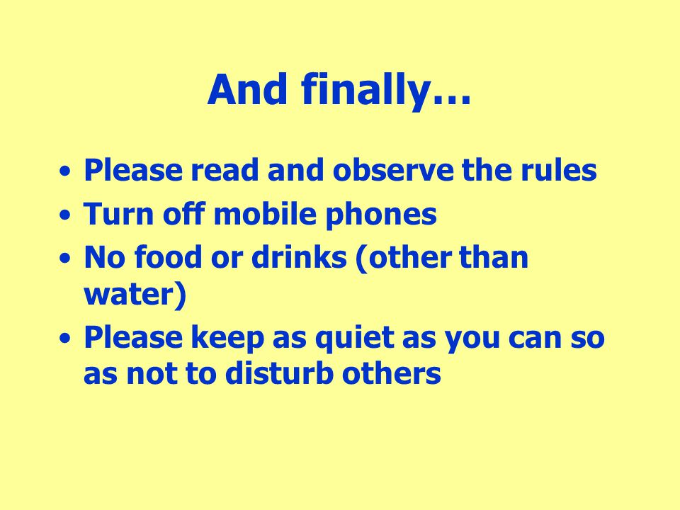 And finally… Please read and observe the rules Turn off mobile phones