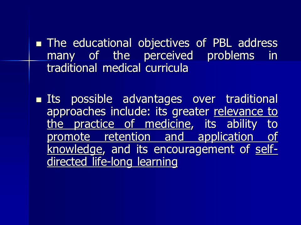 The educational objectives of PBL address many of the perceived problems in traditional medical curricula