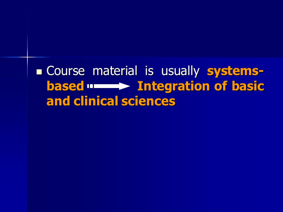 Course material is usually systems- based Integration of basic and clinical sciences