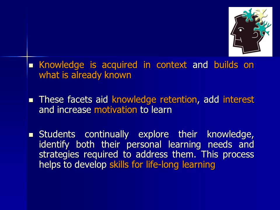 Knowledge is acquired in context and builds on what is already known