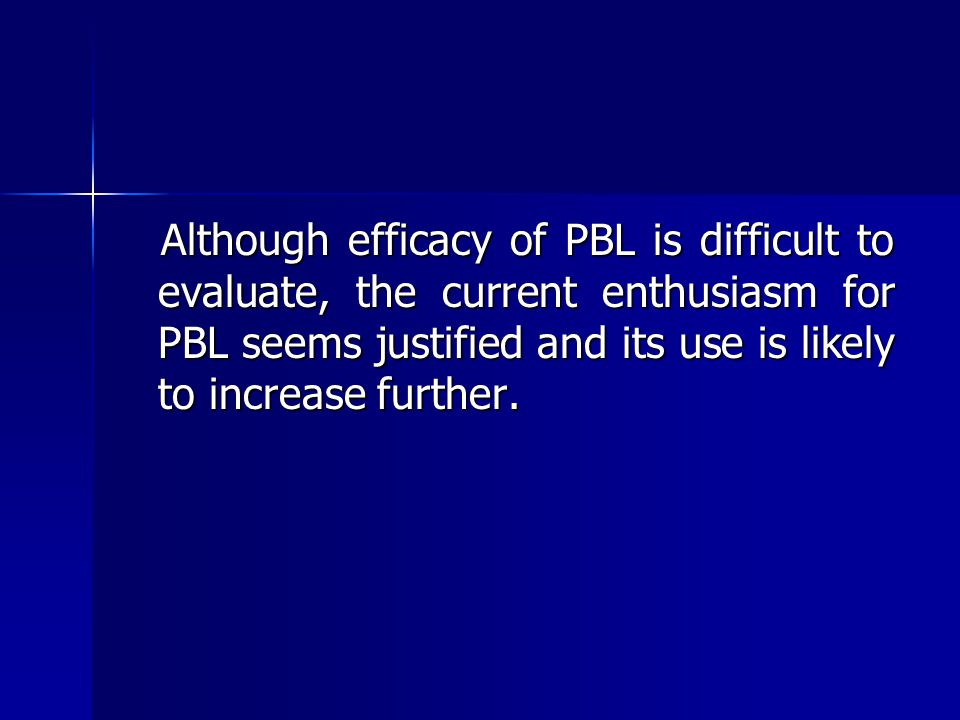 Although efficacy of PBL is difficult to evaluate, the current enthusiasm for PBL seems justified and its use is likely to increase further.