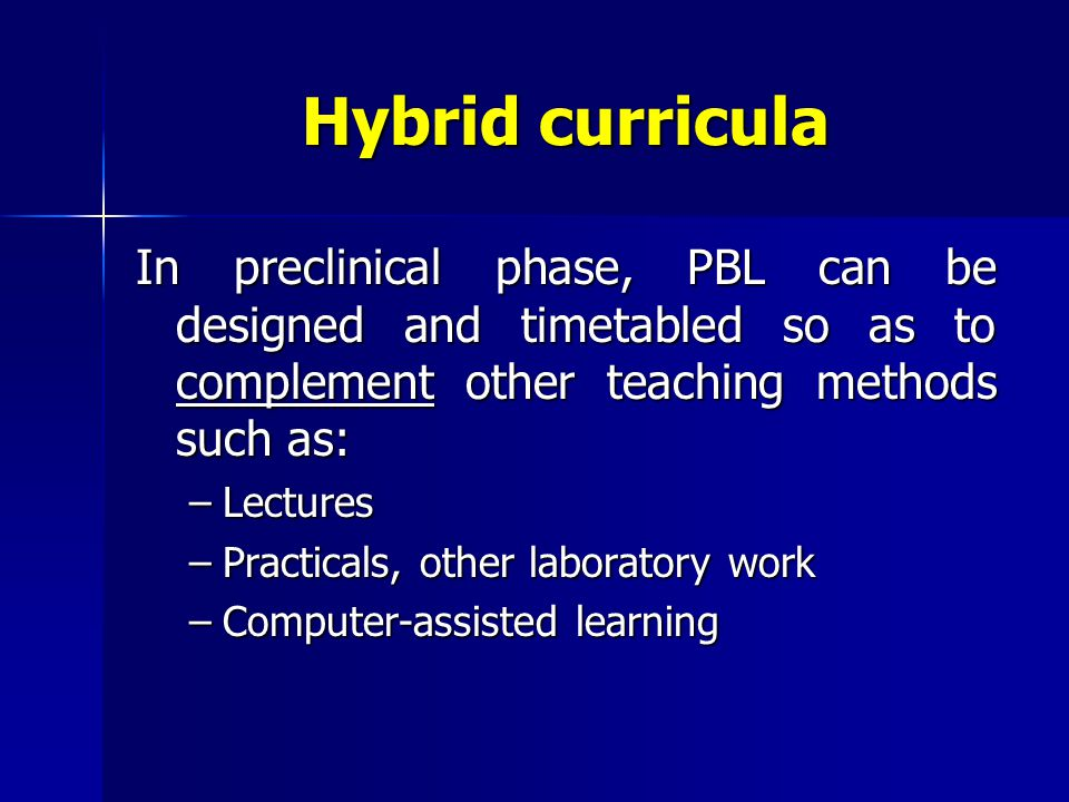 Hybrid curricula In preclinical phase, PBL can be designed and timetabled so as to complement other teaching methods such as: