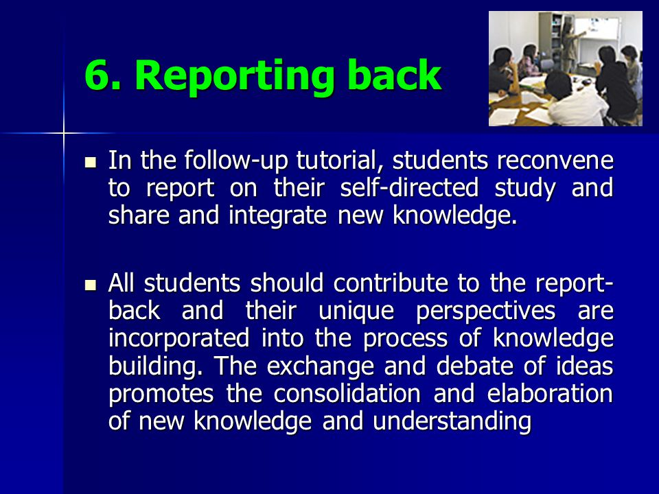 6. Reporting back In the follow-up tutorial, students reconvene to report on their self-directed study and share and integrate new knowledge.