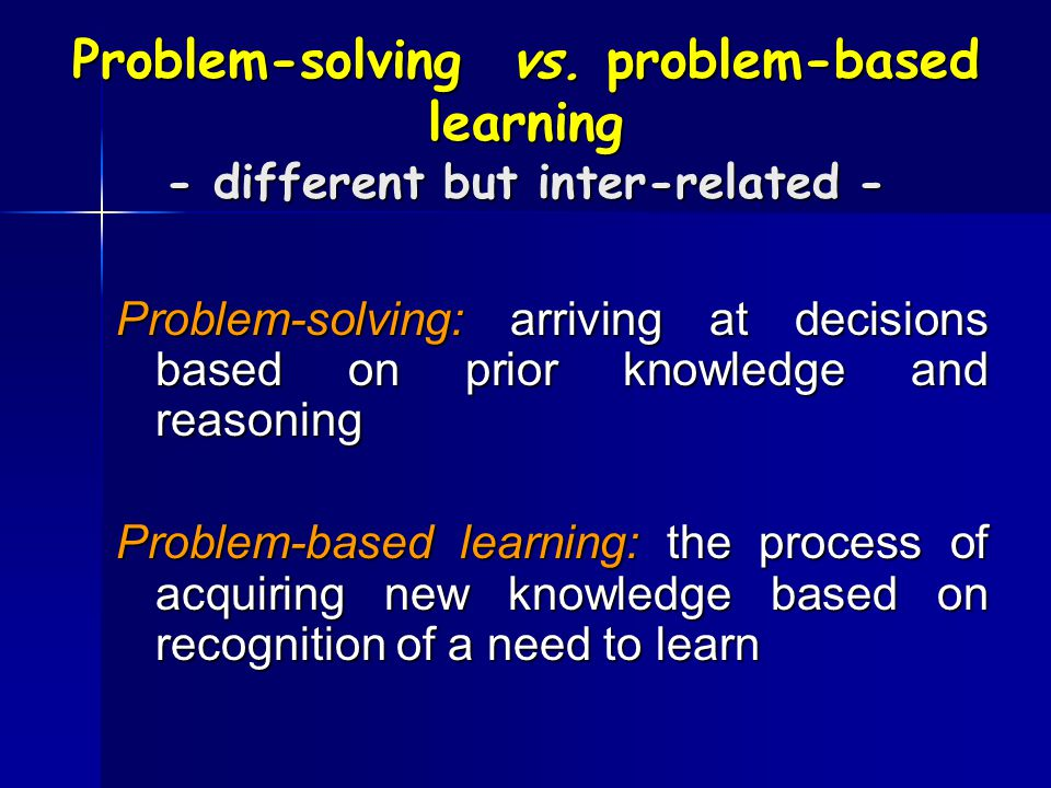 Problem-solving vs. problem-based learning - different but inter-related -
