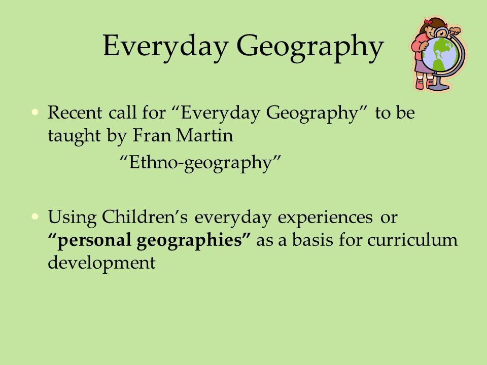 Everyday Geography Recent call for Everyday Geography to be taught by Fran Martin. Ethno-geography