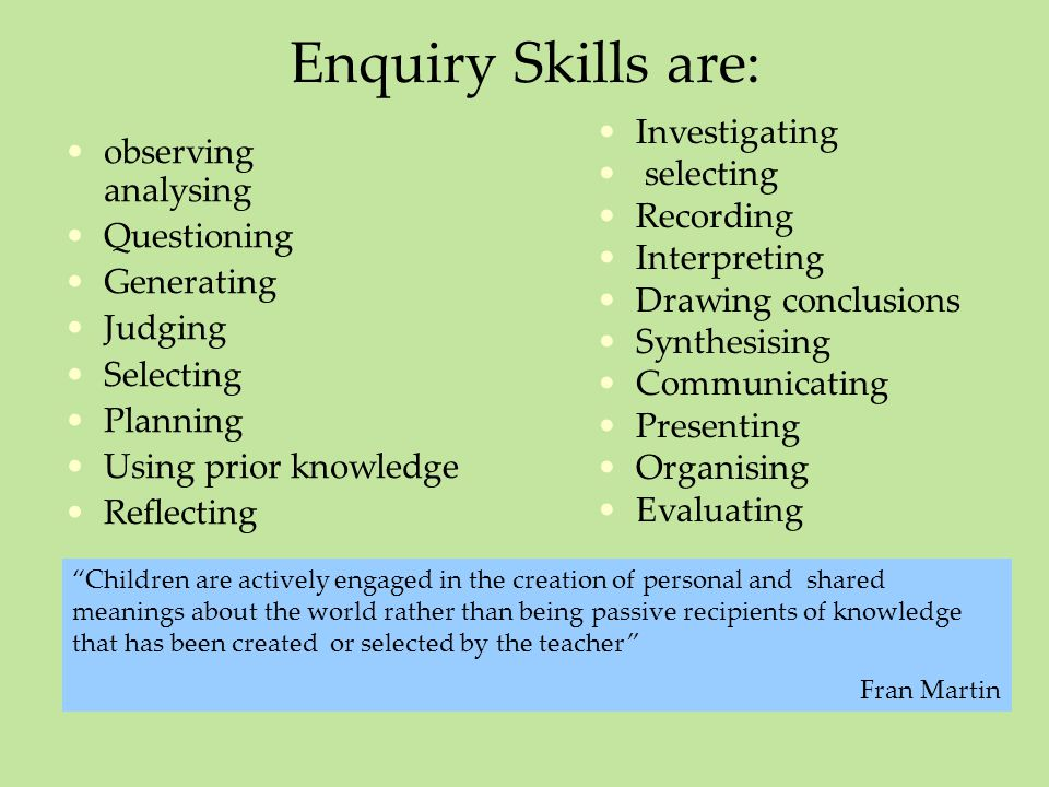 Enquiry Skills are: Investigating selecting Recording Interpreting