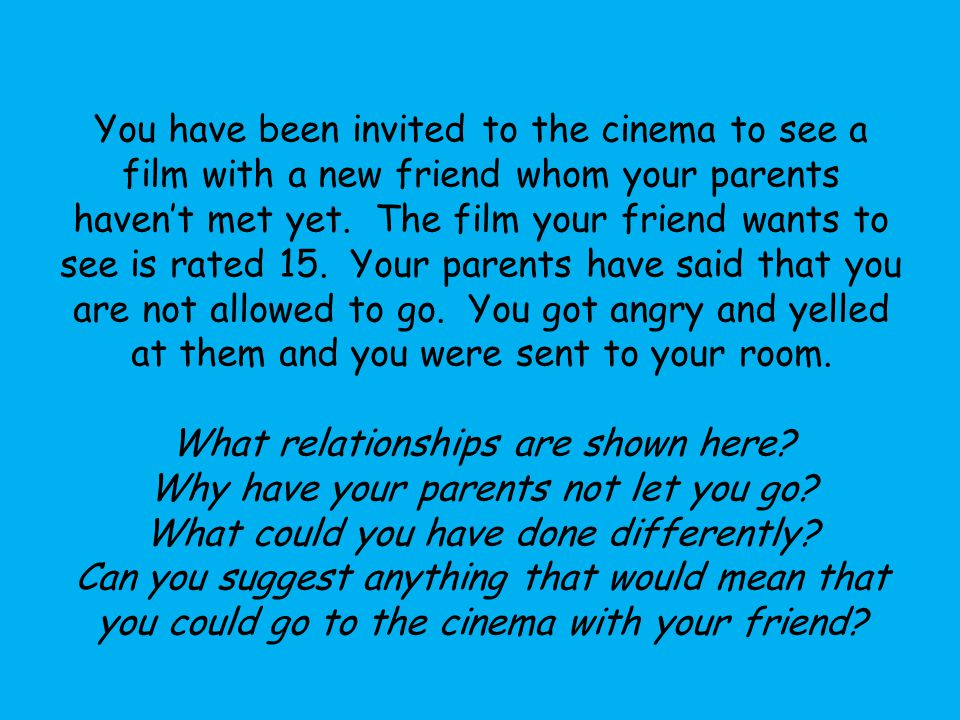 You have been invited to the cinema to see a film with a new friend whom your parents haven't met yet.