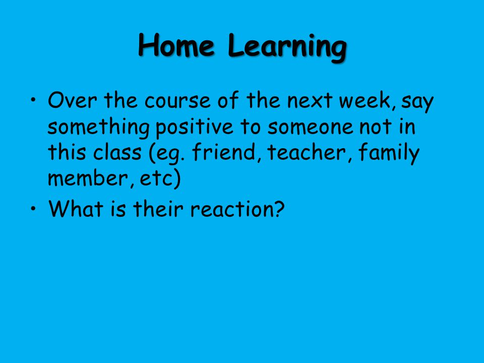 Home Learning Over the course of the next week, say something positive to someone not in this class (eg. friend, teacher, family member, etc)