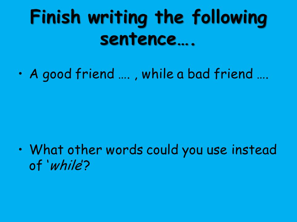 Finish writing the following sentence….