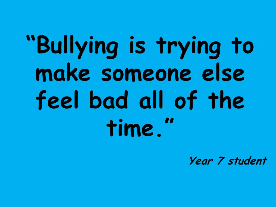 Bullying is trying to make someone else feel bad all of the time.