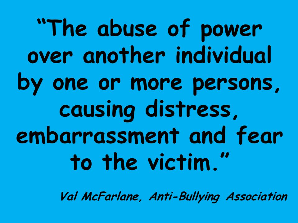 The abuse of power over another individual by one or more persons, causing distress, embarrassment and fear to the victim.