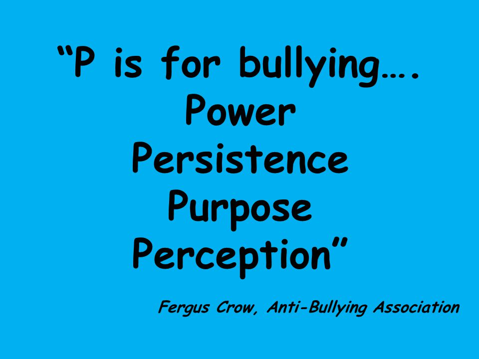 P is for bullying…. Power Persistence Purpose Perception