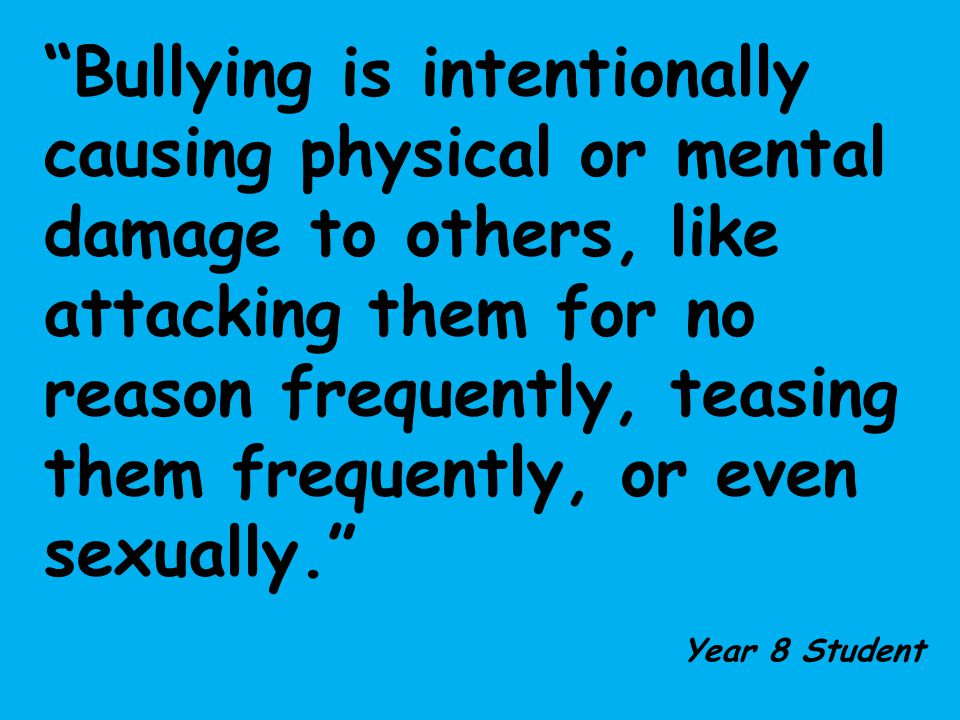 Bullying is intentionally causing physical or mental damage to others, like attacking them for no reason frequently, teasing them frequently, or even sexually.