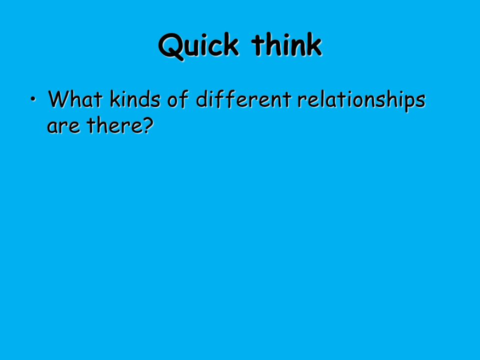 Quick think What kinds of different relationships are there