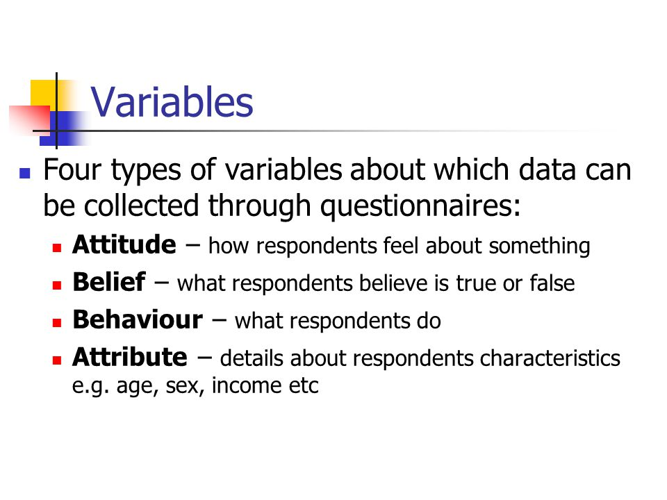 Variables Four types of variables about which data can be collected through questionnaires: Attitude – how respondents feel about something.