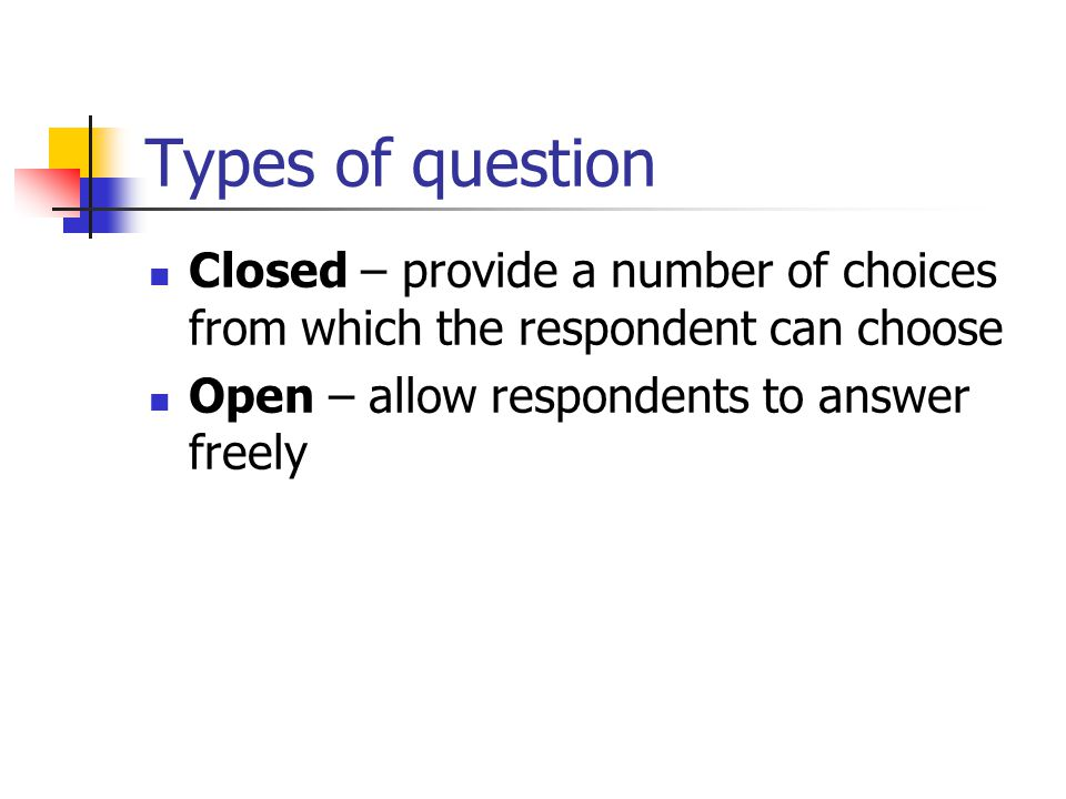 Types of question Closed – provide a number of choices from which the respondent can choose.