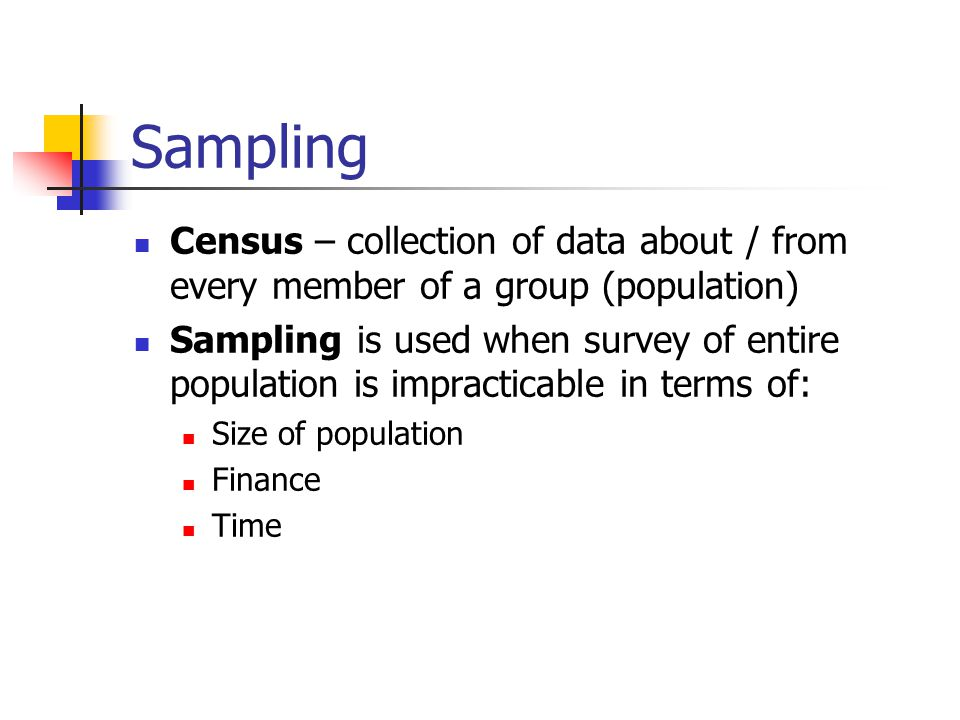 Sampling Census – collection of data about / from every member of a group (population)
