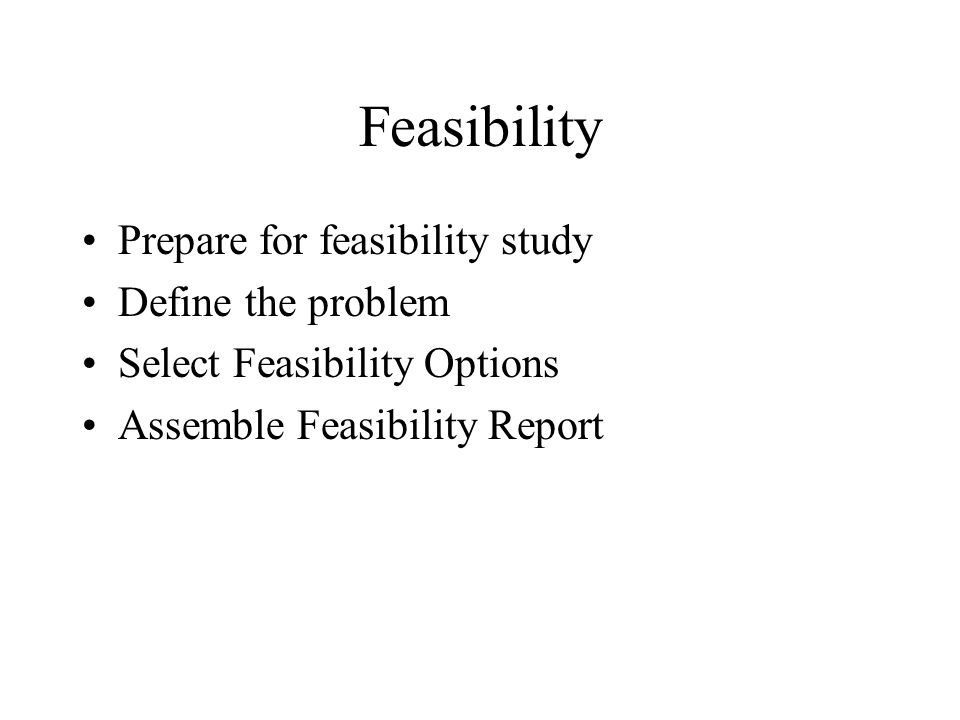 Feasibility Prepare for feasibility study Define the problem