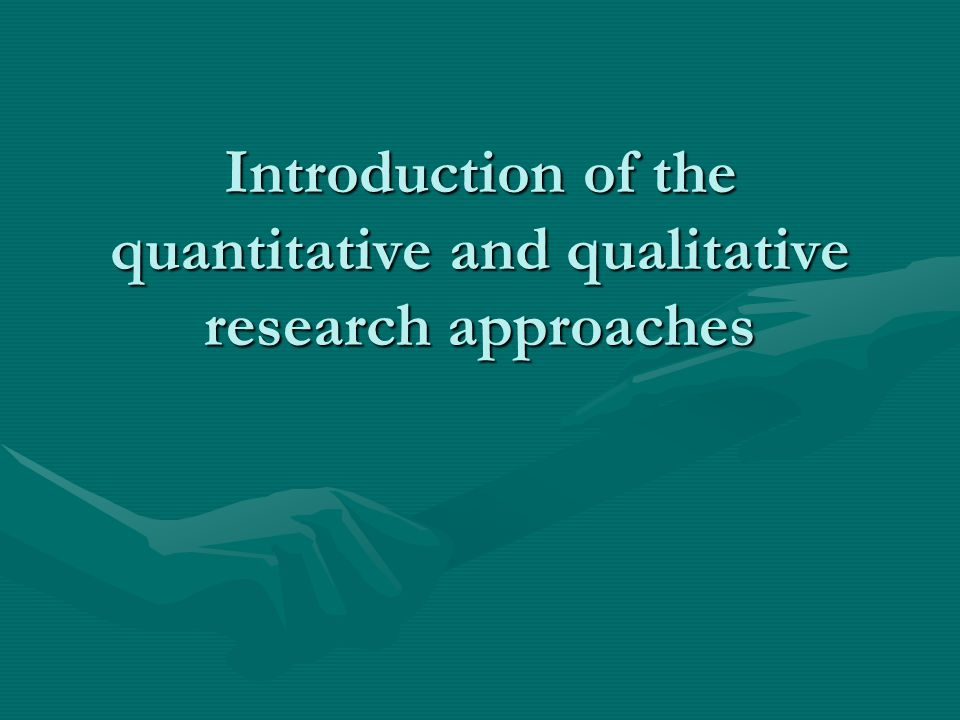 Introduction of the quantitative and qualitative research approaches