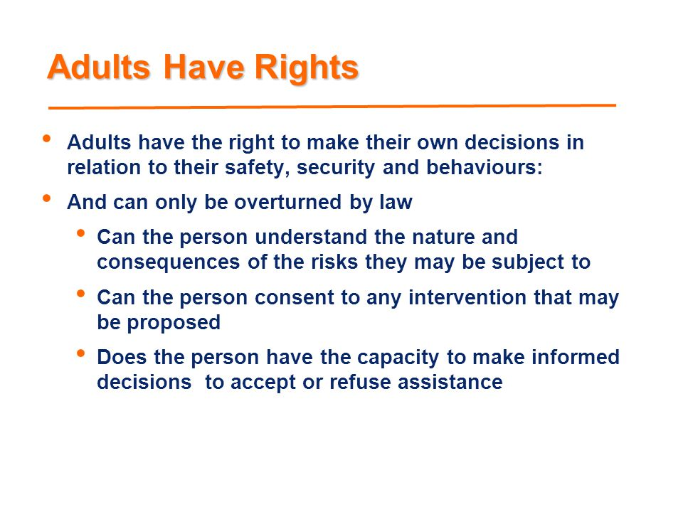 Adults Have Rights Adults have the right to make their own decisions in relation to their safety, security and behaviours: