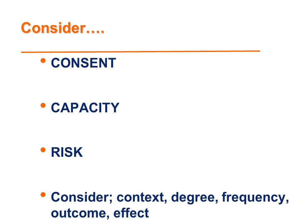 Consider…. CONSENT CAPACITY RISK