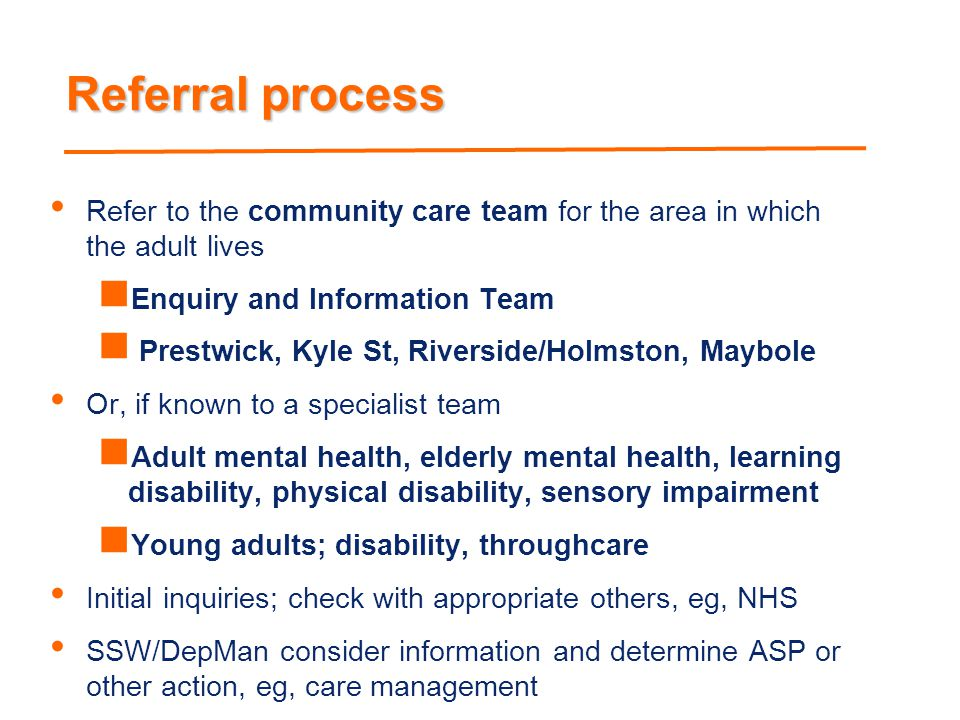 Referral process Refer to the community care team for the area in which the adult lives. Enquiry and Information Team.